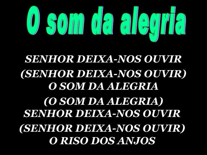 SENHOR DEIXA-NOS OUVIR (SENHOR DEIXA-NOS OUVIR)  O SOM DA ALEGRIA (O SOM DA ALEGRIA)  SENHOR DEIXA-NOS OUVIR  (SENHOR DEIX...