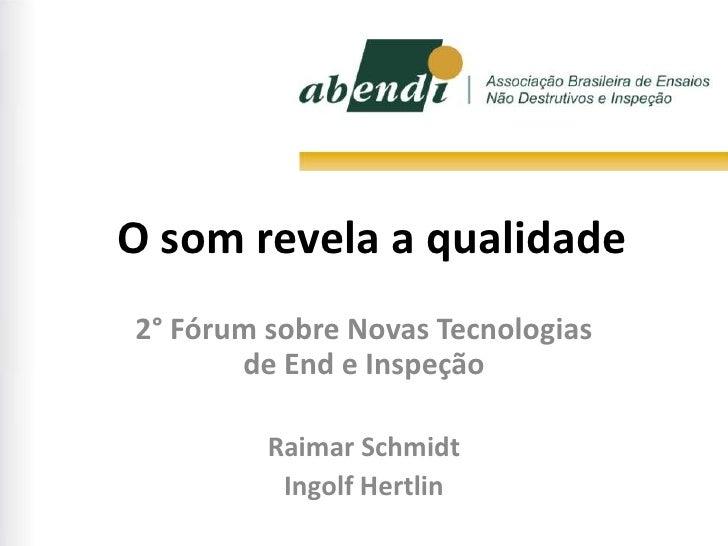 O som revela a qualidade2° Fórum sobre Novas Tecnologias       de End e Inspeção         Raimar Schmidt          Ingolf He...