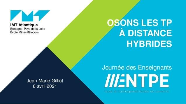 OSONS LES TP À DISTANCE HYBRIDES Journée des Enseignants Jean-Marie Gilliot 8 avril 2021