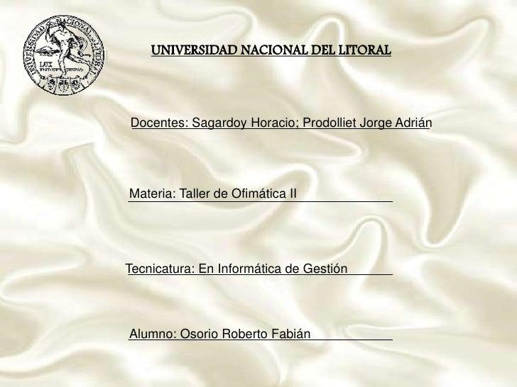 UNIVERSIDAD NACIONAL DEL LITORAL<br />Docentes: Sagardoy Horacio; Prodolliet Jorge Adrián<br />Materia: Taller de Ofimátic...