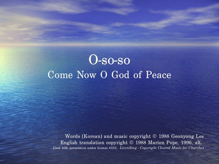 O-so-so Come Now O God of Peace Words (Korean) and music copyright © 1988 Geonyong Lee English translation copyright © 198...