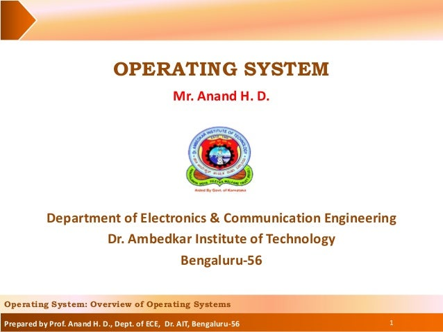 Prepared by Prof. Anand H. D., Dept. of ECE, Dr. AIT, Bengaluru-56 OPERATING SYSTEM Mr. Anand H. D. 1 Operating System: Ov...