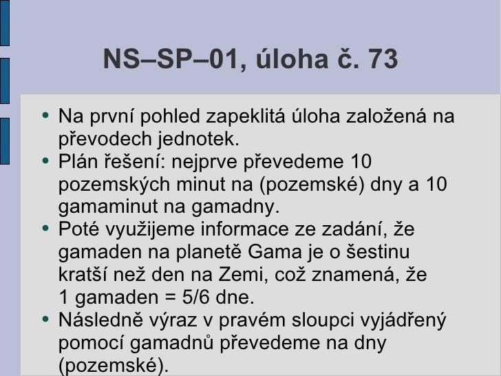 NS–SP–01, úloha č. 73 ●   Na první pohled zapeklitá úloha založená na     převodech jednotek. ●   Plán řešení: nejprve pře...