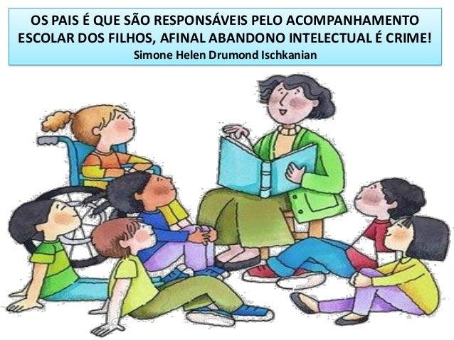 OS PAIS É QUE SÃO RESPONSÁVEIS PELO ACOMPANHAMENTO ESCOLAR DOS FILHOS, AFINAL ABANDONO INTELECTUAL É CRIME! Simone Helen D...