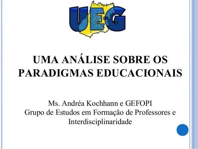 UMA ANÁLISE SOBRE OS PARADIGMAS EDUCACIONAIS Ms. Andréa Kochhann e GEFOPI Grupo de Estudos em Formação de Professores e In...