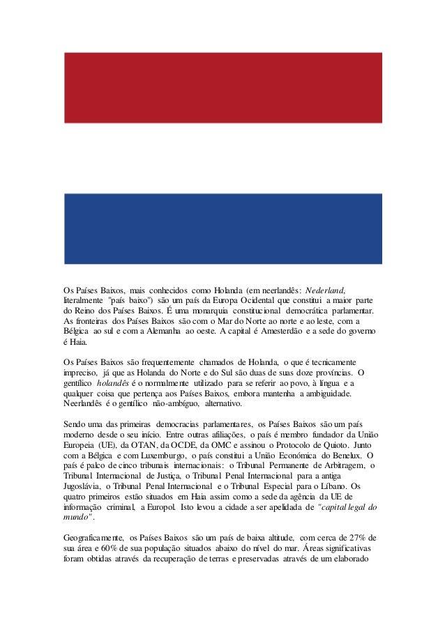 """Os Países Baixos, mais conhecidos como Holanda (em neerlandês: Nederland, literalmente """"país baixo"""") são um país da Europa..."""
