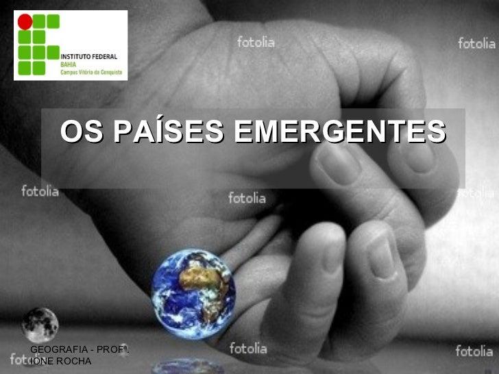 OS PAÍSES EMERGENTES GEOGRAFIA - PROFª. IONE ROCHA