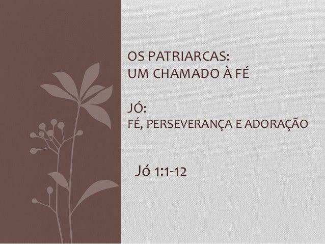 Jó 1:1-12 OS PATRIARCAS: UM CHAMADO À FÉ JÓ: FÉ, PERSEVERANÇA E ADORAÇÃO