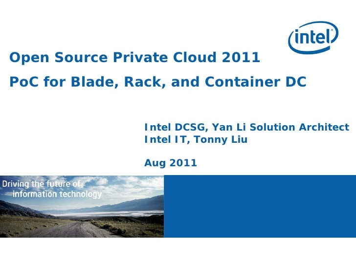 Open Source Private Cloud 2011PoC for Blade, Rack, and Container DC                Intel DCSG, Yan Li Solution Architect  ...