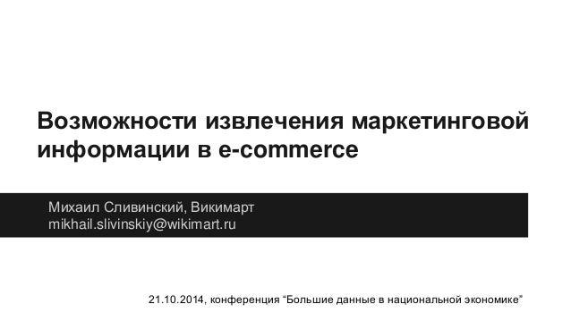 Возможности извлечения маркетинговой  информации в e-commerce  Михаил Сливинский, Викимарт  mikhail.slivinskiy@wikimart.ru...