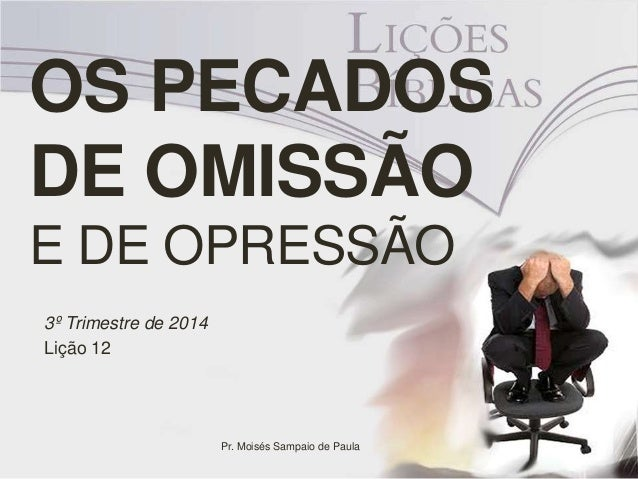 OS PECADOS  DE OMISSÃO  E DE OPRESSÃO  3º Trimestre de 2014  Lição 12  Pr. Moisés Sampaio de Paula