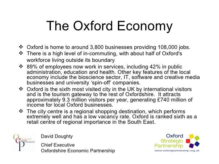 The Oxford Economy <ul><li>Oxford is home to around 3,800 businesses providing 108,000 jobs.  </li></ul><ul><li>There is a...