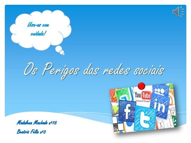 Os Perigos das redes sociais Madalena Machado nº15 Beatriz Félix nº3 Usa-as com cuidado!