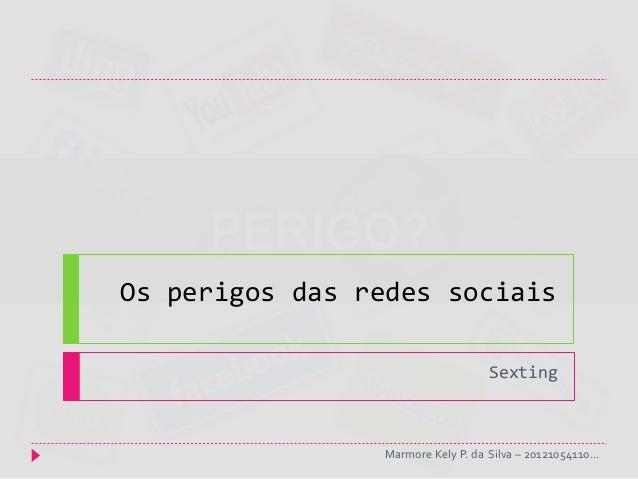 Os perigos das redes sociais                                   Sexting                Marmore Kely P. da Silva – 201210541...