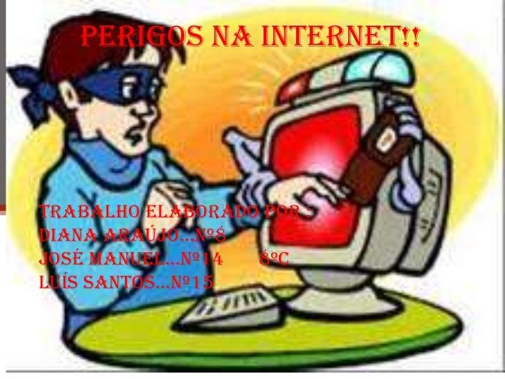 Perigos na internet!!<br />Trabalho elaborado por :<br />Diana Araújo…nº8<br />José Manuel…nº14       8ºC<br />Luís santos...
