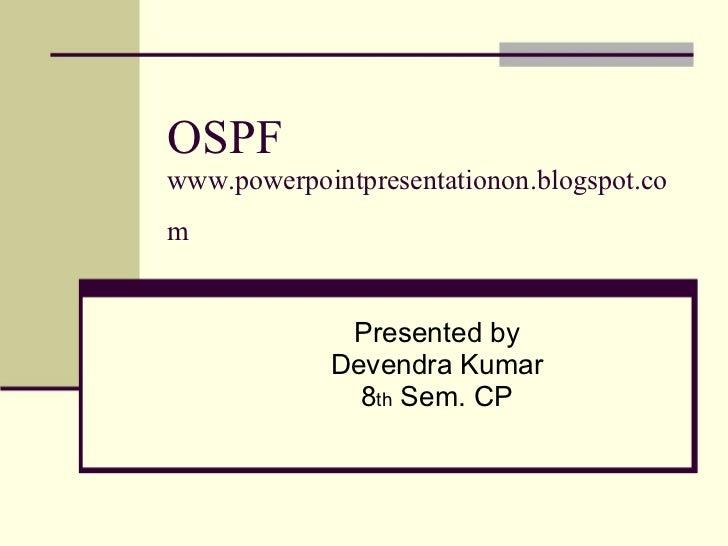OSPF www.powerpointpresentationon.blogspot.com   Presented by Devendra Kumar 8 th  Sem. CP
