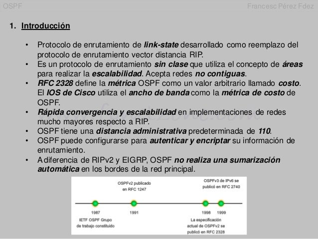 OSPF Francesc Pérez Fdez 1. Introducción • Protocolo de enrutamiento de link-state desarrollado como reemplazo del protoco...