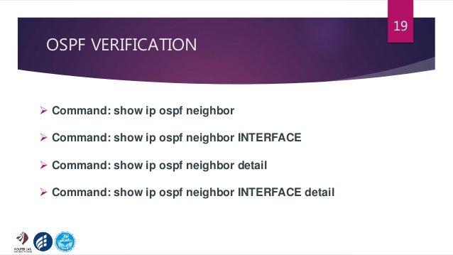 OSPF VERIFICATION 19  Command: show ip ospf neighbor  Command: show ip ospf neighbor INTERFACE  Command: show ip ospf n...