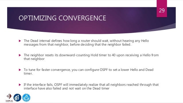 OPTIMIZING CONVERGENCE  The Dead interval defines how long a router should wait, without hearing any Hello messages from ...