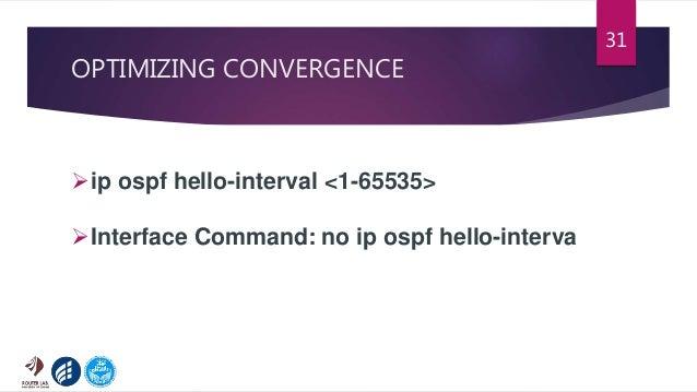 OPTIMIZING CONVERGENCE 31 ip ospf hello-interval <1-65535> Interface Command: no ip ospf hello-interva