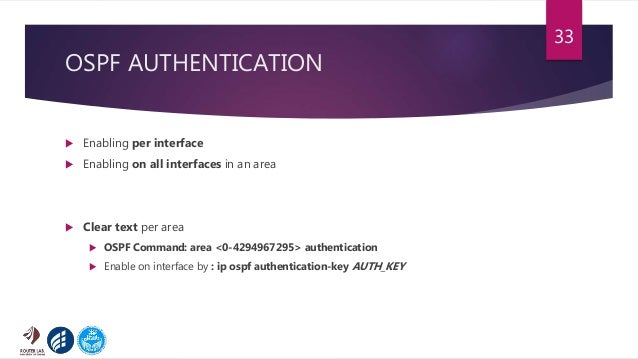 OSPF AUTHENTICATION  Enabling per interface  Enabling on all interfaces in an area  Clear text per area  OSPF Command:...