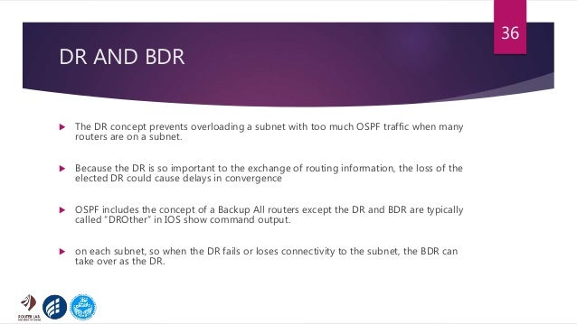 DR AND BDR  The DR concept prevents overloading a subnet with too much OSPF traffic when many routers are on a subnet.  ...