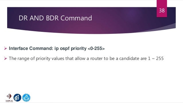DR AND BDR Command 38  Interface Command: ip ospf priority <0-255>  The range of priority values that allow a router to ...