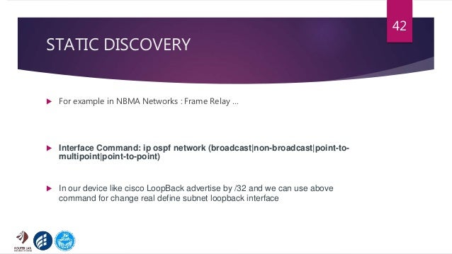STATIC DISCOVERY  For example in NBMA Networks : Frame Relay …  Interface Command: ip ospf network (broadcast non-broadc...