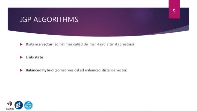 IGP ALGORITHMS  Distance vector (sometimes called Bellman-Ford after its creators)  Link-state  Balanced hybrid (someti...