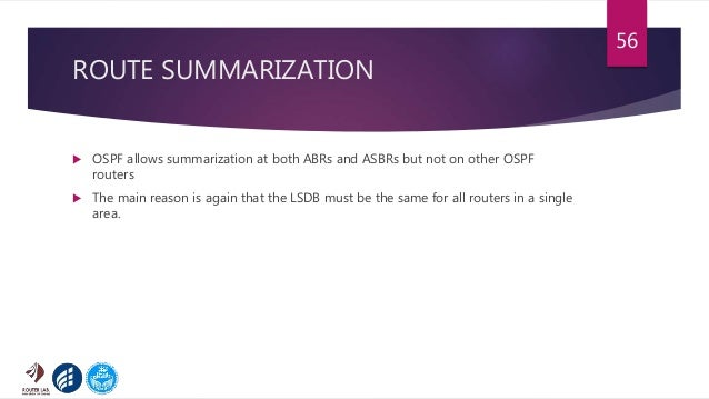 ROUTE SUMMARIZATION  OSPF allows summarization at both ABRs and ASBRs but not on other OSPF routers  The main reason is ...