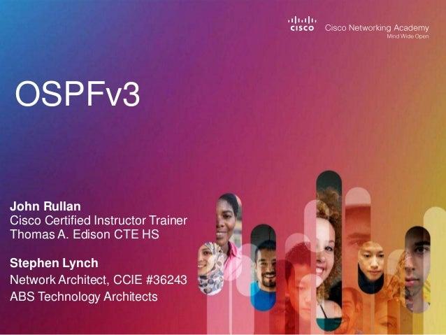 OSPFv3 John Rullan Cisco Certified Instructor Trainer Thomas A. Edison CTE HS Stephen Lynch Network Architect, CCIE #36243...
