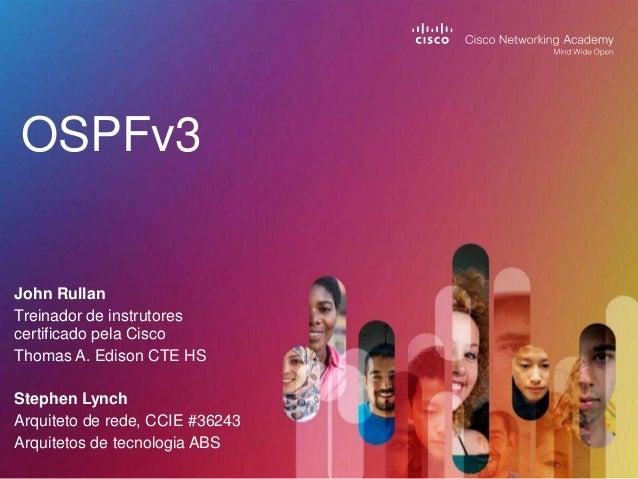 OSPFv3  John Rullan Treinador de instrutores certificado pela Cisco Thomas A. Edison CTE HS Stephen Lynch Arquiteto de red...