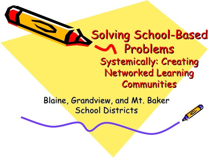 Solving School-Based Problems Systemically: Creating Networked Learning Communities Blaine, Grandview, and Mt. Baker Schoo...