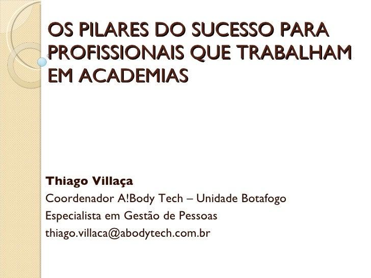 OS PILARES DO SUCESSO PARA PROFISSIONAIS QUE TRABALHAM EM ACADEMIAS Thiago Villaça Coordenador A!Body Tech – Unidade Botaf...