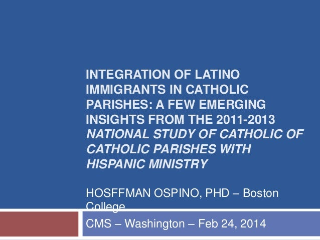 INTEGRATION OF LATINO IMMIGRANTS IN CATHOLIC PARISHES: A FEW EMERGING INSIGHTS FROM THE 2011-2013 NATIONAL STUDY OF CATHOL...