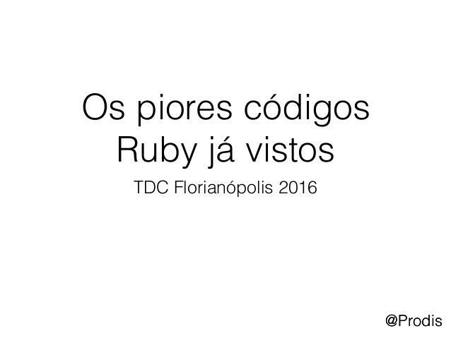 @Prodis Os piores códigos Ruby já vistos TDC Florianópolis 2016 @Prodis