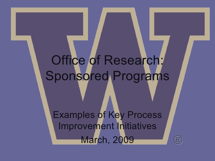 Office of Research: Sponsored Programs Examples of Key Process Improvement Initiatives March, 2009