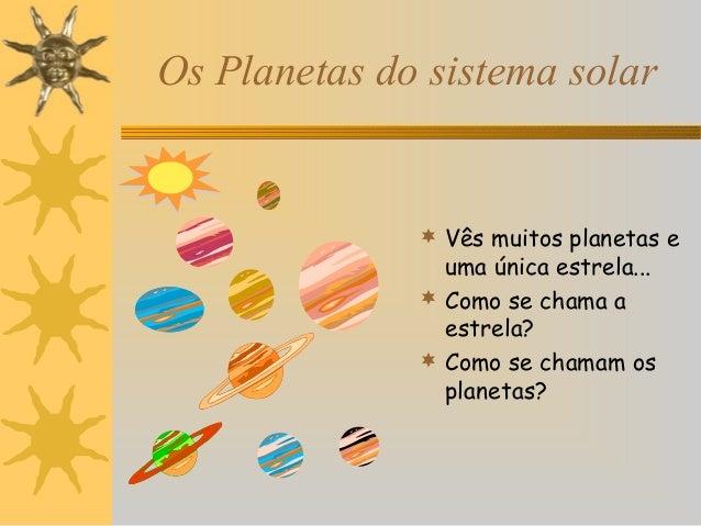 Os Planetas do sistema solar   Vês muitos planetas e  uma única estrela...  Como se chama a estrela?  Como se chamam os...