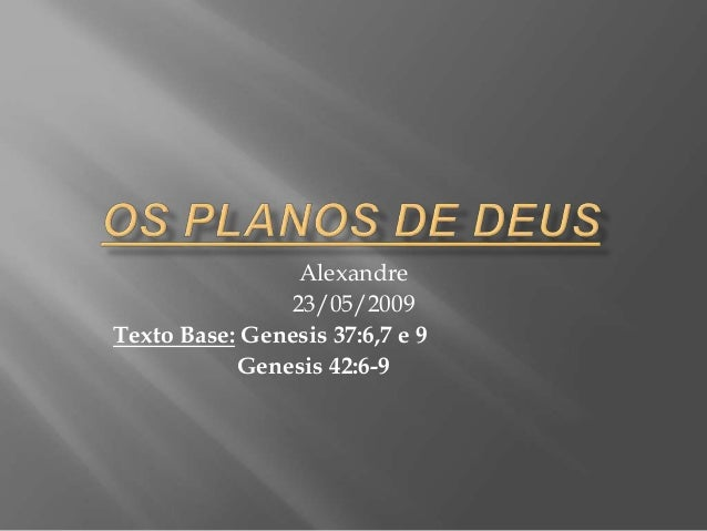 Alexandre 23/05/2009 Texto Base: Genesis 37:6,7 e 9 Genesis 42:6-9