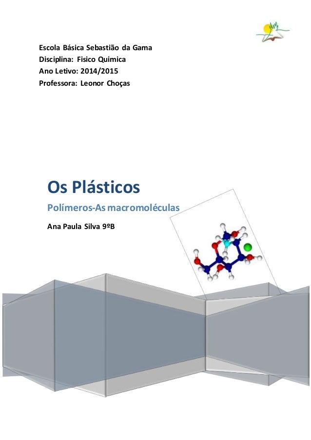 Escola Básica Sebastião da Gama Disciplina: Fisico Quimica Ano Letivo: 2014/2015 Professora: Leonor Choças Os Plásticos Po...