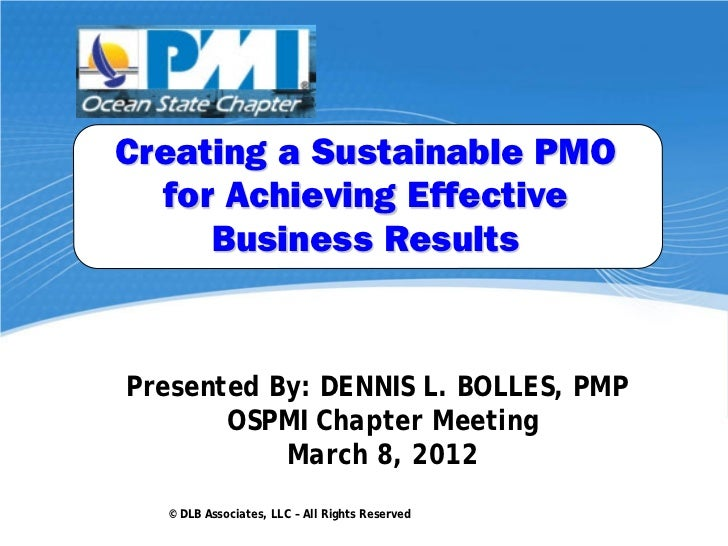 Creating a Sustainable PMO  for Achieving Effective     Business ResultsPresented By: DENNIS L. BOLLES, PMP       OSPMI Ch...
