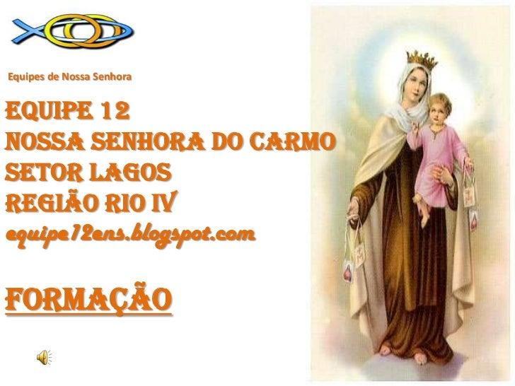 Equipes de Nossa SenhoraEQUIPE 12NOSSA SENHORA DO CARMOSETOR LAGOSREGIÃO RIO iv equipe12ens.blogspot.comFORMAÇÃO<br />