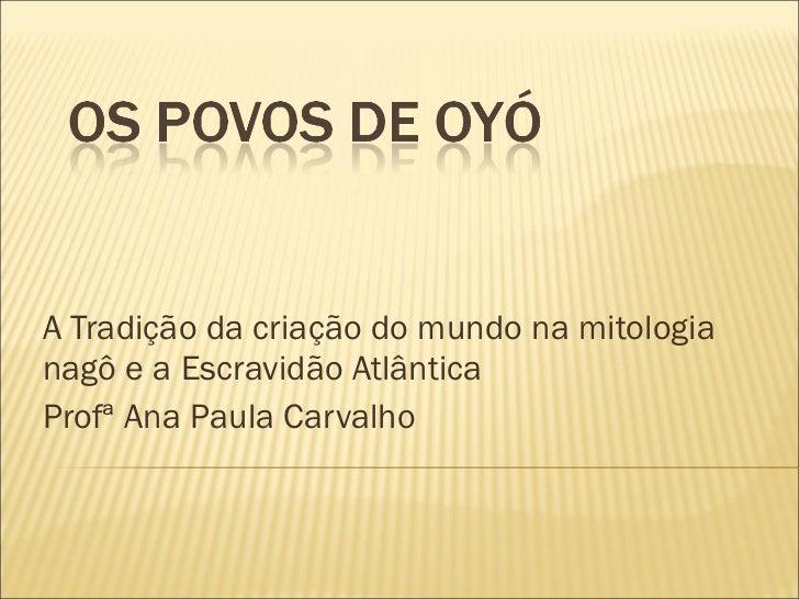 A Tradição da criação do mundo na mitologia nagô e a Escravidão Atlântica Profª Ana Paula Carvalho