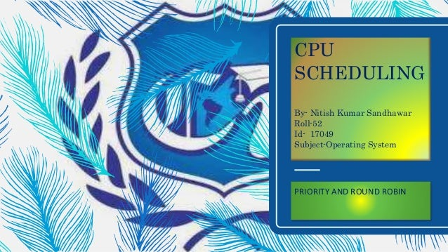 CPU SCHEDULING By- Nitish Kumar Sandhawar Roll-52 Id- 17049 Subject-Operating System PRIORITY AND ROUND ROBIN