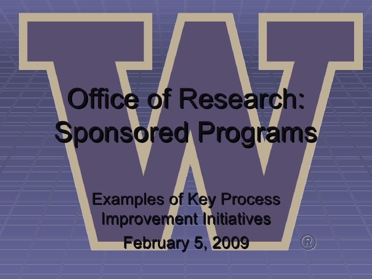Office of Research: Sponsored Programs Examples of Key Process Improvement Initiatives February 5, 2009
