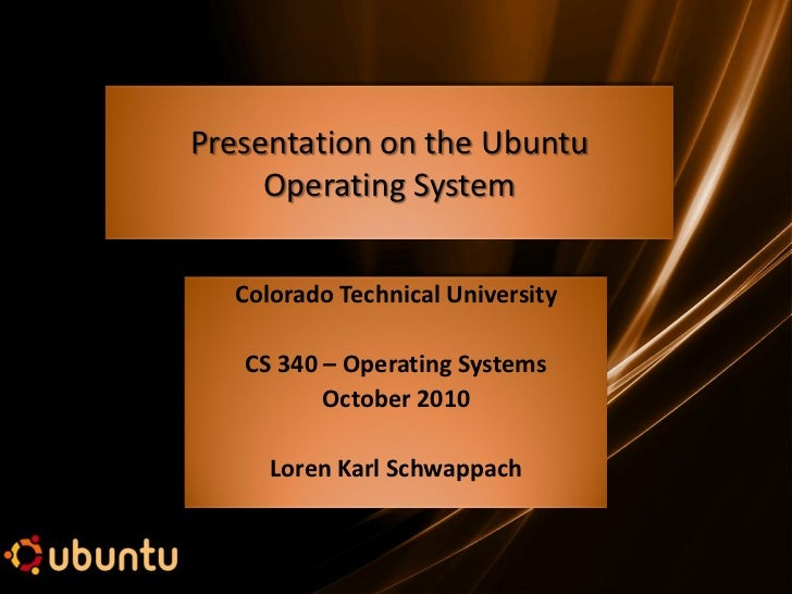 Presentation on the Ubuntu     Operating System  Colorado Technical University   CS 340 – Operating Systems          Octob...