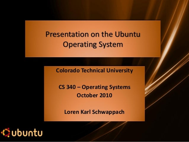 Presentation on the Ubuntu Operating System Colorado Technical University CS 340 – Operating Systems October 2010 Loren Ka...