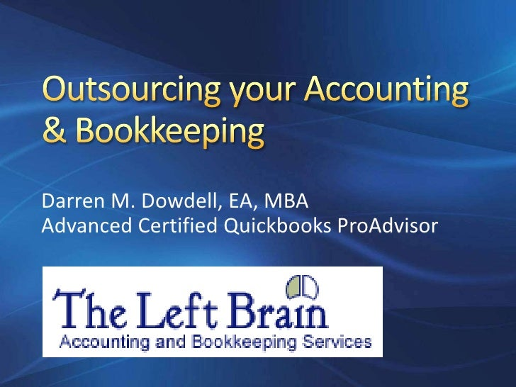 Outsourcing your Accounting & Bookkeeping<br />Darren M. Dowdell, EA, MBA<br />Advanced Certified Quickbooks ProAdvisor<br />
