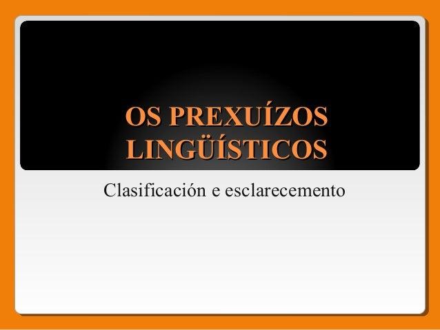 OS PREXUÍZOSOS PREXUÍZOS LINGÜÍSTICOSLINGÜÍSTICOS Clasificación e esclarecemento