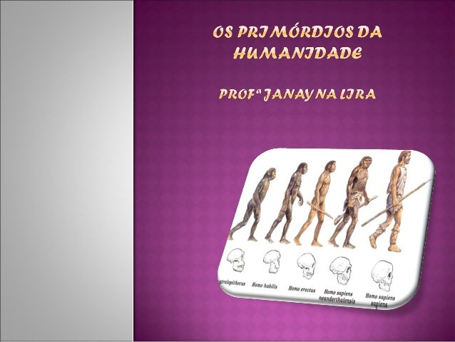Período da História que teve início com osurgimento do homem, há mais ou menos 7milhões de anos, e terminou com ainvenção ...
